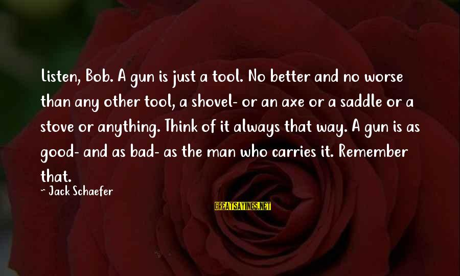 Kissing Sayings And Sayings By Jack Schaefer: Listen, Bob. A gun is just a tool. No better and no worse than any