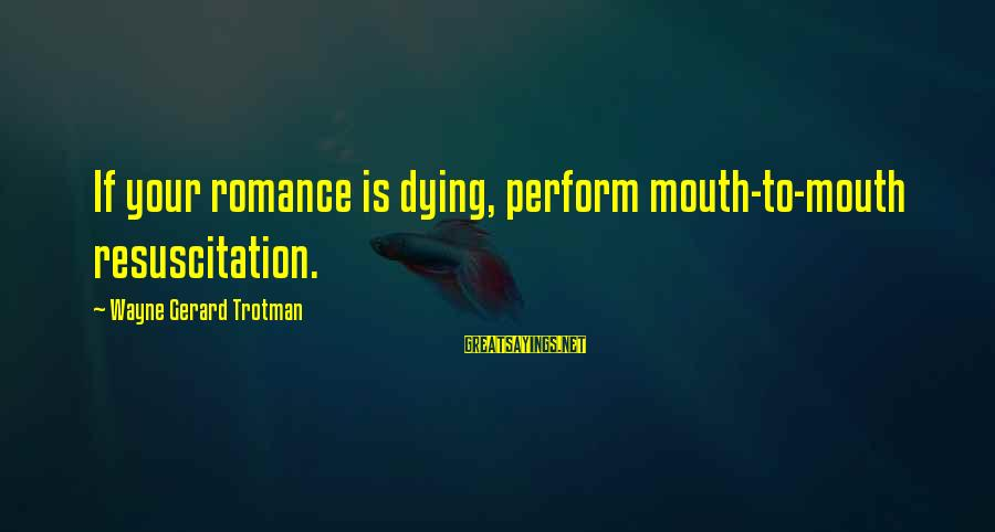 Kissing Sayings And Sayings By Wayne Gerard Trotman: If your romance is dying, perform mouth-to-mouth resuscitation.