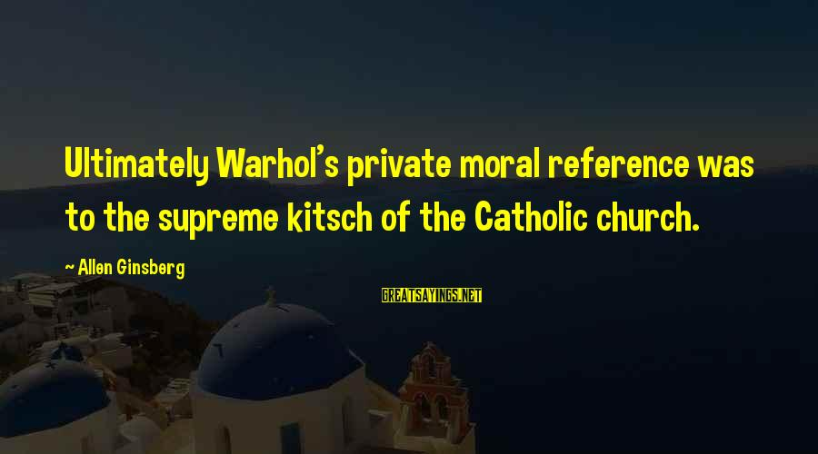 Kitsch's Sayings By Allen Ginsberg: Ultimately Warhol's private moral reference was to the supreme kitsch of the Catholic church.