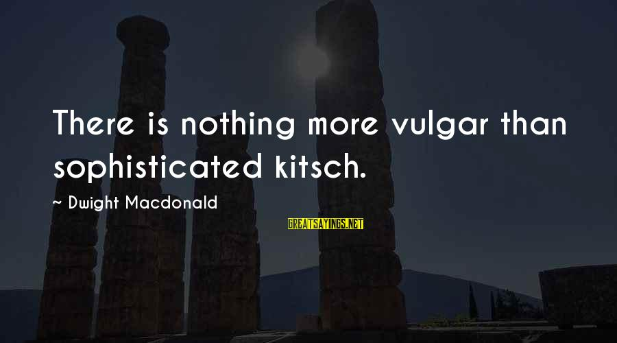 Kitsch's Sayings By Dwight Macdonald: There is nothing more vulgar than sophisticated kitsch.