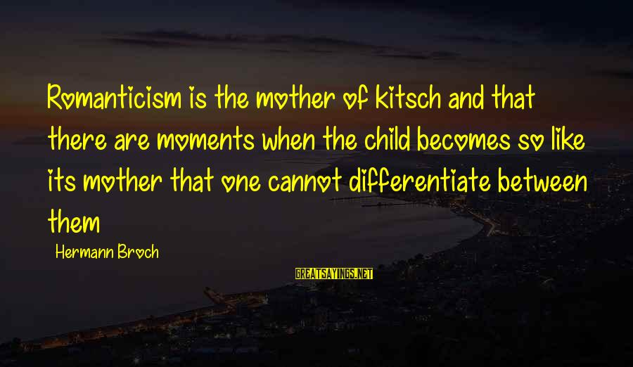Kitsch's Sayings By Hermann Broch: Romanticism is the mother of kitsch and that there are moments when the child becomes