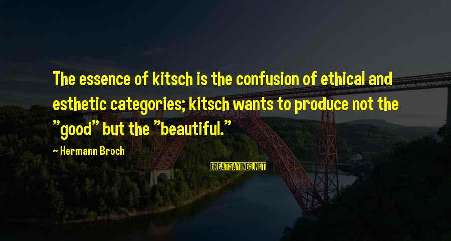 Kitsch's Sayings By Hermann Broch: The essence of kitsch is the confusion of ethical and esthetic categories; kitsch wants to