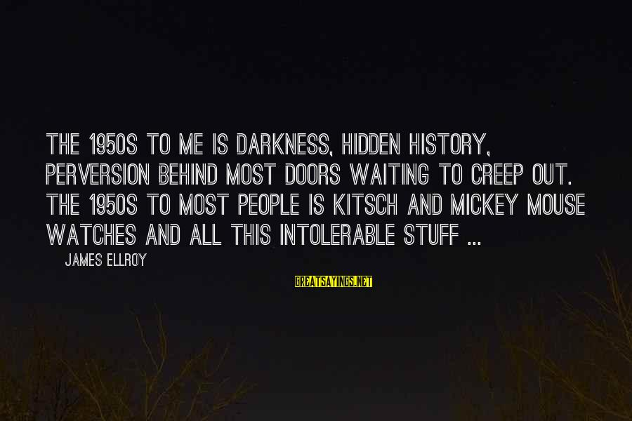 Kitsch's Sayings By James Ellroy: The 1950s to me is darkness, hidden history, perversion behind most doors waiting to creep