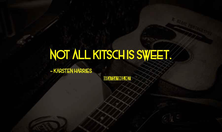 Kitsch's Sayings By Karsten Harries: Not all kitsch is sweet.