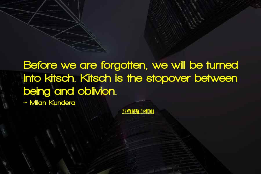 Kitsch's Sayings By Milan Kundera: Before we are forgotten, we will be turned into kitsch. Kitsch is the stopover between