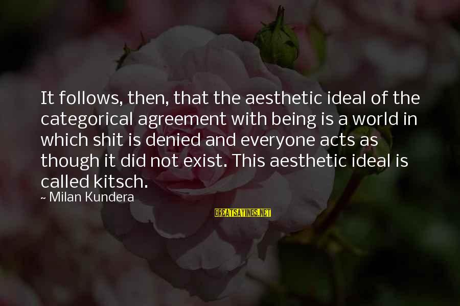 Kitsch's Sayings By Milan Kundera: It follows, then, that the aesthetic ideal of the categorical agreement with being is a