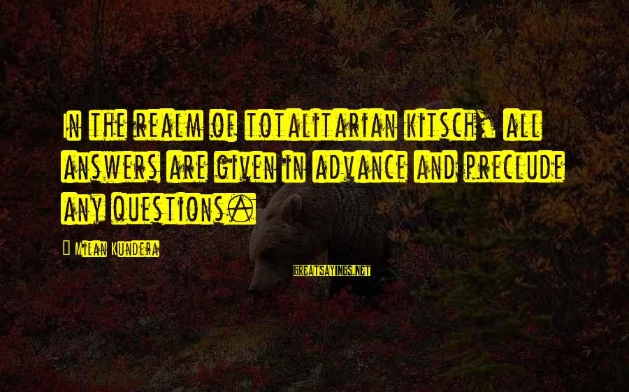 Kitsch's Sayings By Milan Kundera: In the realm of totalitarian kitsch, all answers are given in advance and preclude any