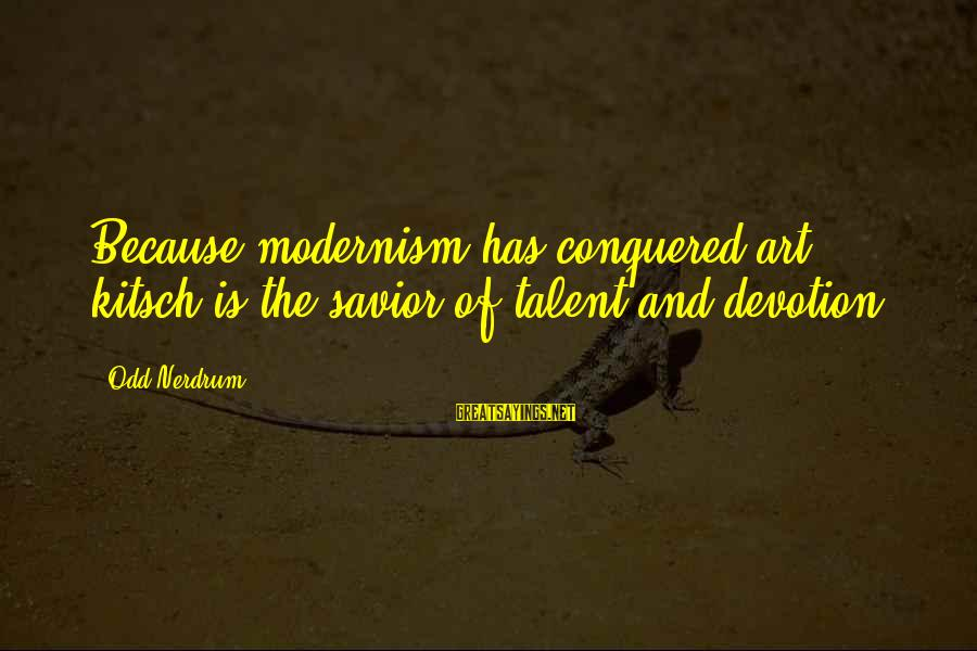 Kitsch's Sayings By Odd Nerdrum: Because modernism has conquered art, kitsch is the savior of talent and devotion.