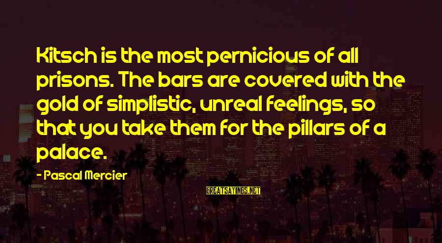 Kitsch's Sayings By Pascal Mercier: Kitsch is the most pernicious of all prisons. The bars are covered with the gold