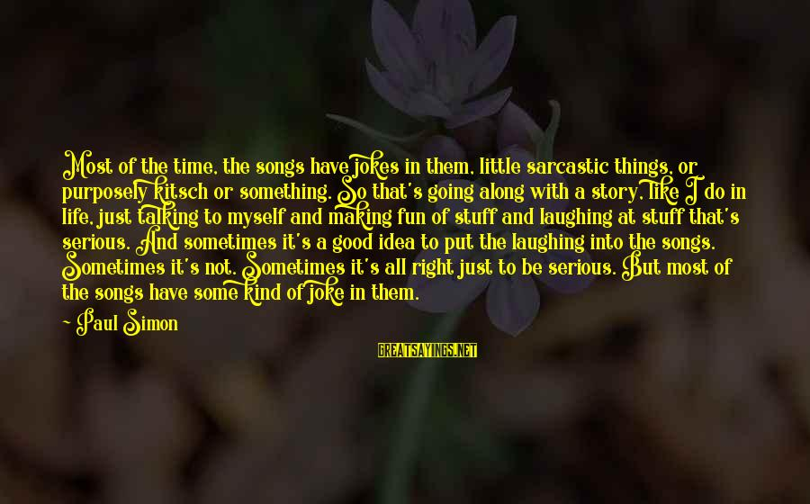 Kitsch's Sayings By Paul Simon: Most of the time, the songs have jokes in them, little sarcastic things, or purposely