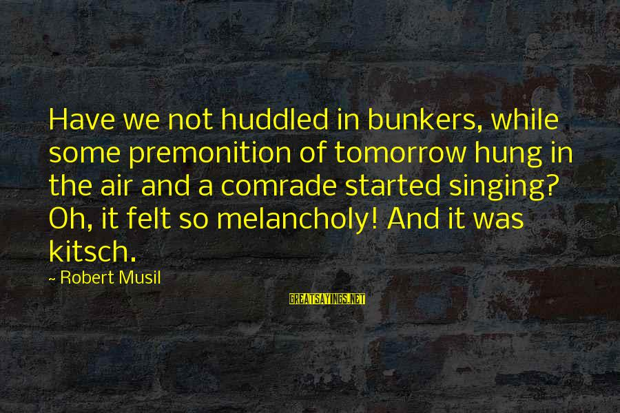 Kitsch's Sayings By Robert Musil: Have we not huddled in bunkers, while some premonition of tomorrow hung in the air