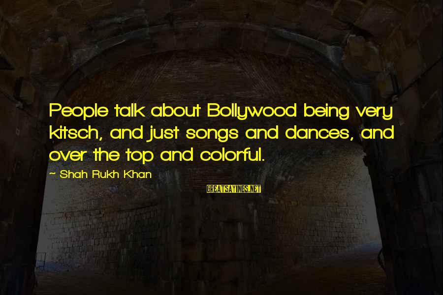 Kitsch's Sayings By Shah Rukh Khan: People talk about Bollywood being very kitsch, and just songs and dances, and over the