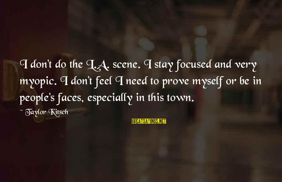 Kitsch's Sayings By Taylor Kitsch: I don't do the L.A. scene. I stay focused and very myopic. I don't feel