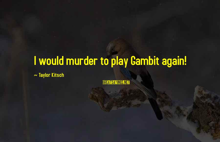 Kitsch's Sayings By Taylor Kitsch: I would murder to play Gambit again!
