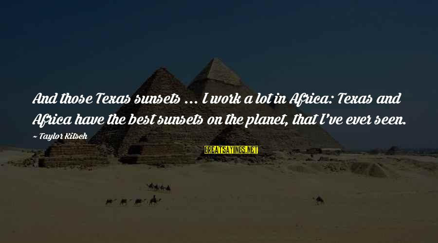 Kitsch's Sayings By Taylor Kitsch: And those Texas sunsets ... I work a lot in Africa: Texas and Africa have