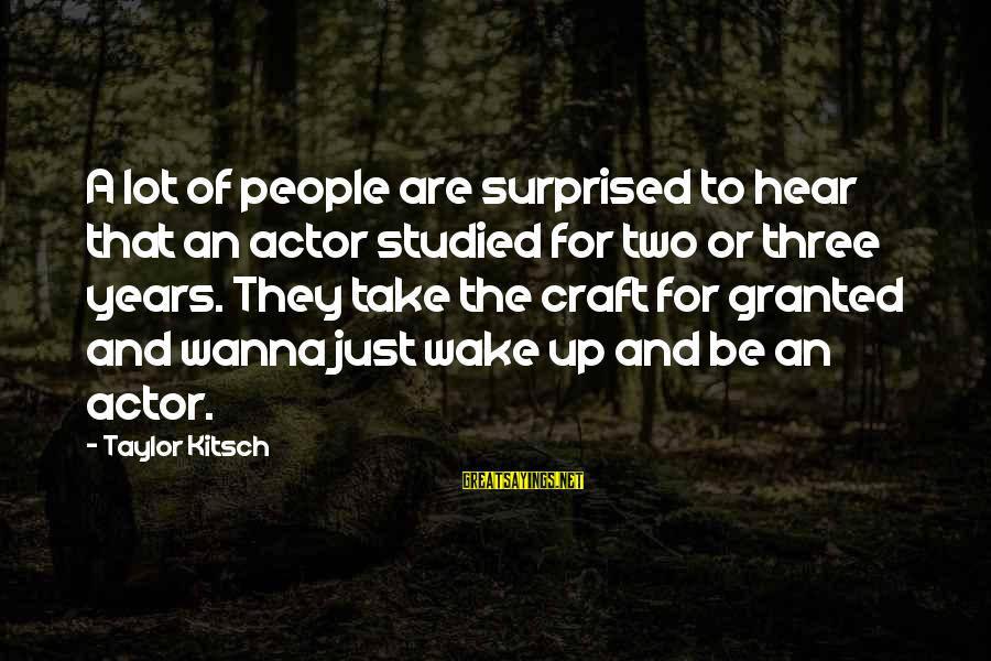 Kitsch's Sayings By Taylor Kitsch: A lot of people are surprised to hear that an actor studied for two or