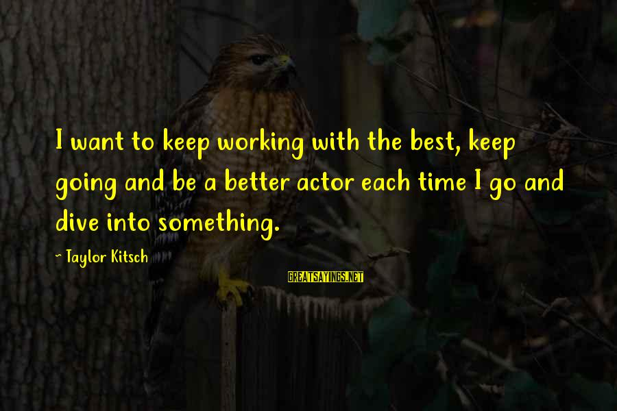 Kitsch's Sayings By Taylor Kitsch: I want to keep working with the best, keep going and be a better actor