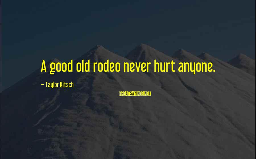 Kitsch's Sayings By Taylor Kitsch: A good old rodeo never hurt anyone.