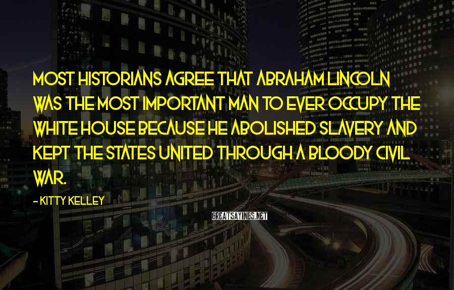 Kitty Kelley Sayings: Most historians agree that Abraham Lincoln was the most important man to ever occupy the