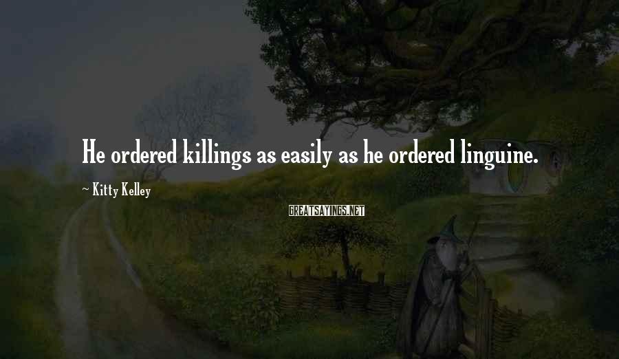 Kitty Kelley Sayings: He ordered killings as easily as he ordered linguine.