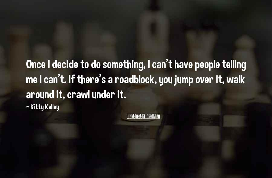 Kitty Kelley Sayings: Once I decide to do something, I can't have people telling me I can't. If
