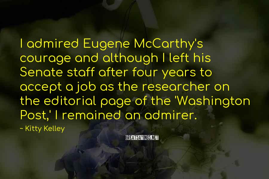 Kitty Kelley Sayings: I admired Eugene McCarthy's courage and although I left his Senate staff after four years