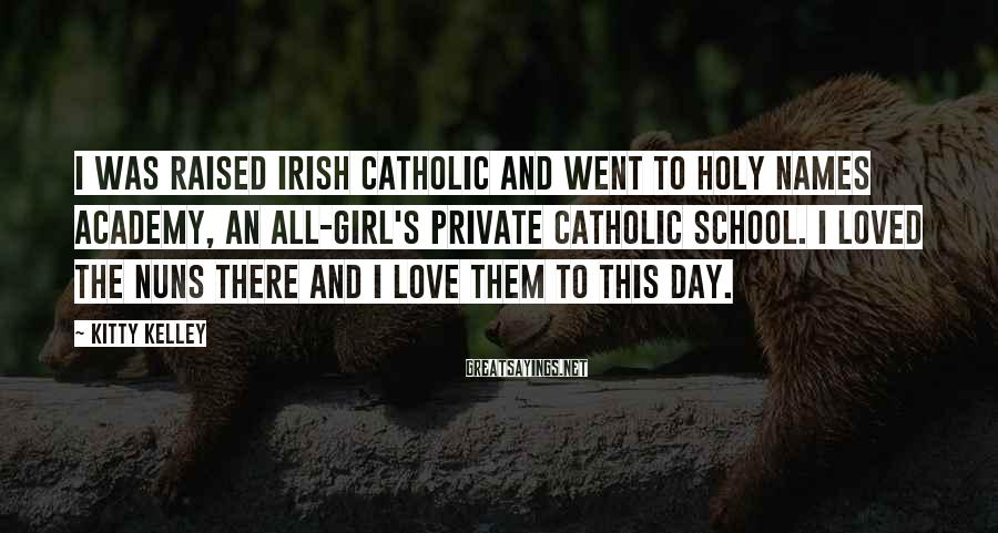 Kitty Kelley Sayings: I was raised Irish Catholic and went to Holy Names Academy, an all-girl's private Catholic
