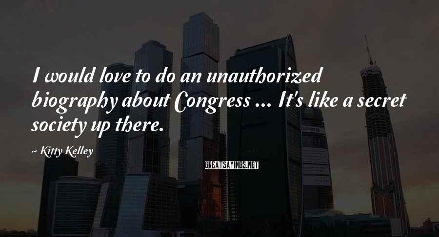 Kitty Kelley Sayings: I would love to do an unauthorized biography about Congress ... It's like a secret
