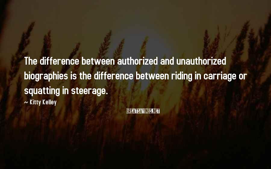 Kitty Kelley Sayings: The difference between authorized and unauthorized biographies is the difference between riding in carriage or