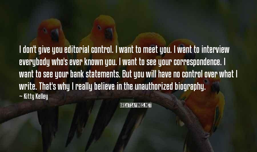 Kitty Kelley Sayings: I don't give you editorial control. I want to meet you. I want to interview