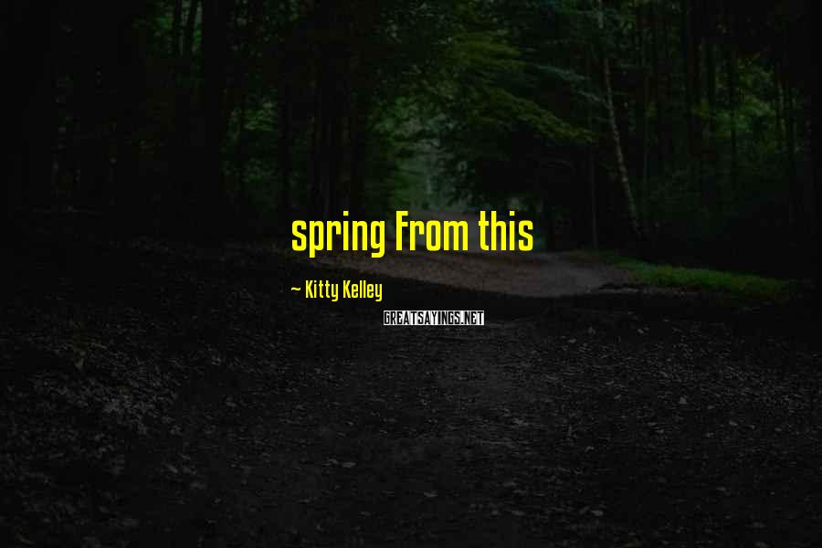 Kitty Kelley Sayings: spring From this