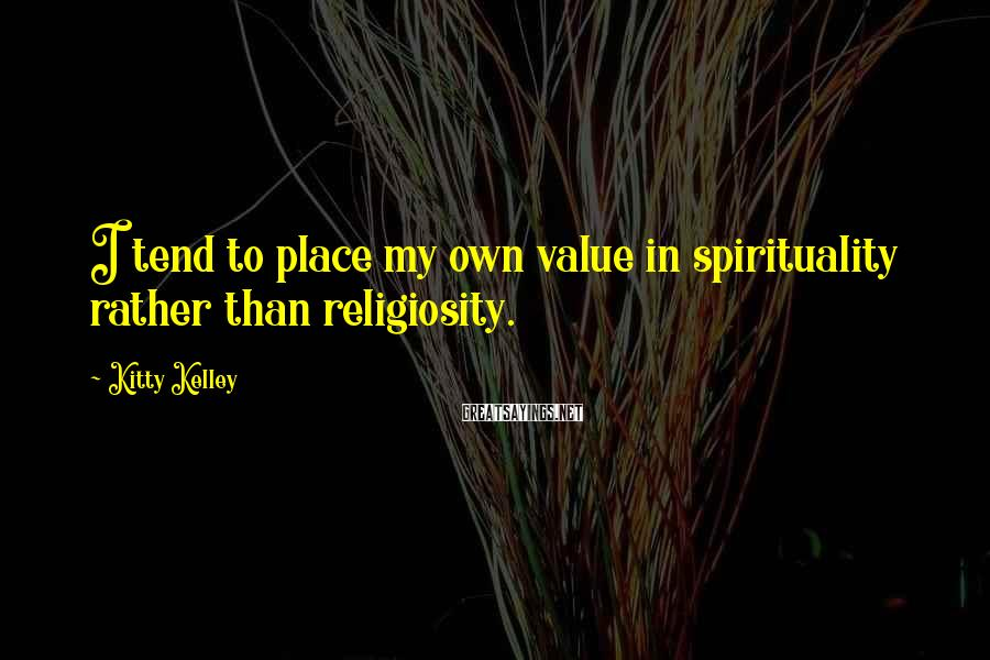 Kitty Kelley Sayings: I tend to place my own value in spirituality rather than religiosity.