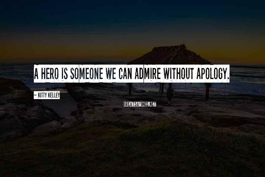 Kitty Kelley Sayings: A hero is someone we can admire without apology.