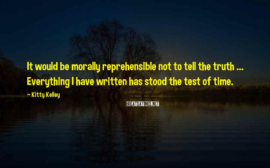 Kitty Kelley Sayings: It would be morally reprehensible not to tell the truth ... Everything I have written