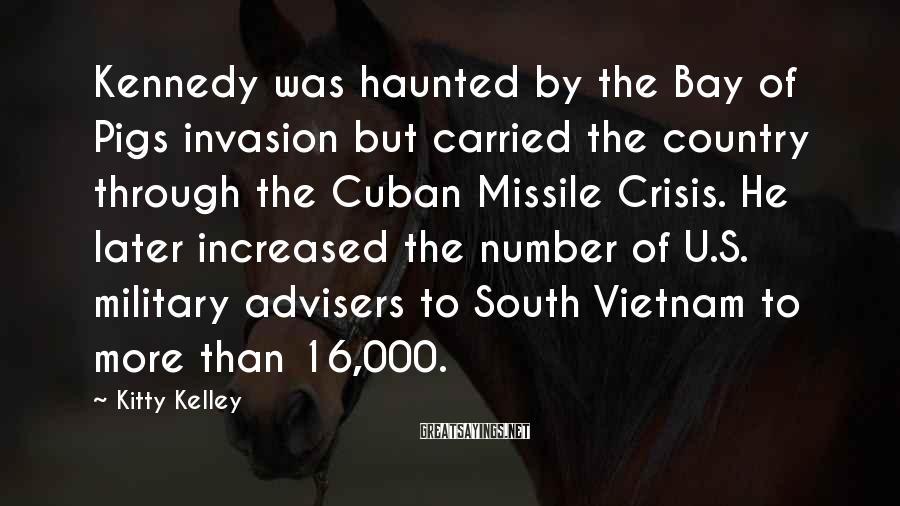 Kitty Kelley Sayings: Kennedy was haunted by the Bay of Pigs invasion but carried the country through the