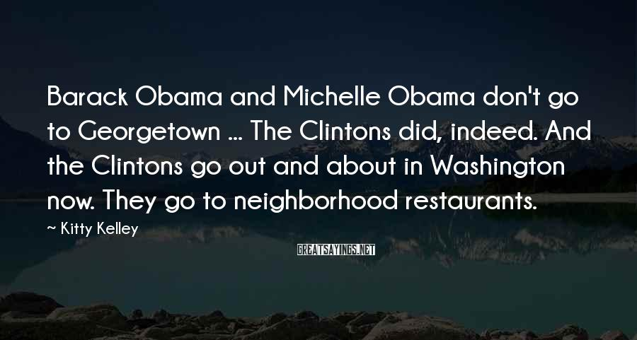 Kitty Kelley Sayings: Barack Obama and Michelle Obama don't go to Georgetown ... The Clintons did, indeed. And
