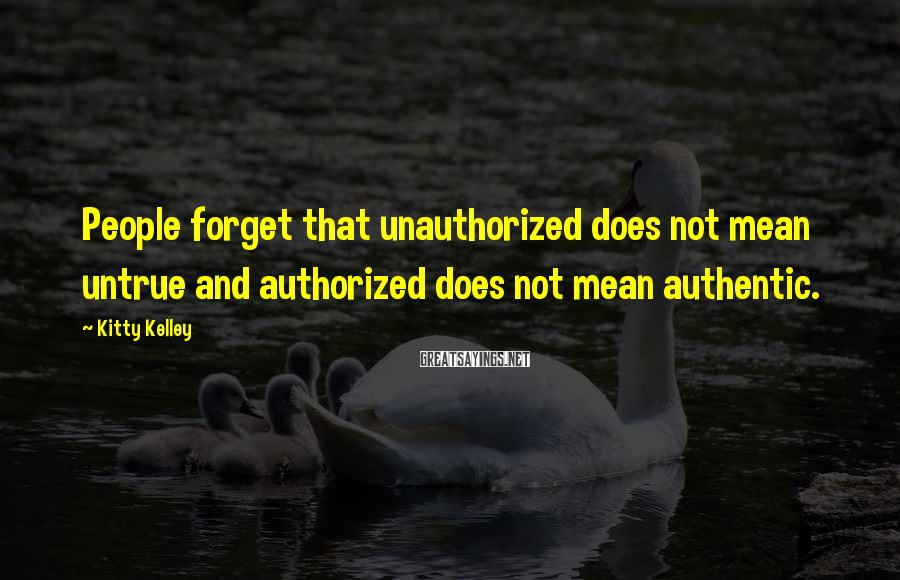 Kitty Kelley Sayings: People forget that unauthorized does not mean untrue and authorized does not mean authentic.