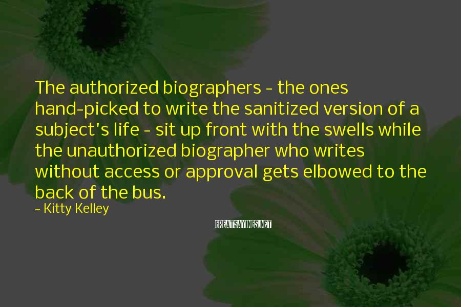 Kitty Kelley Sayings: The authorized biographers - the ones hand-picked to write the sanitized version of a subject's