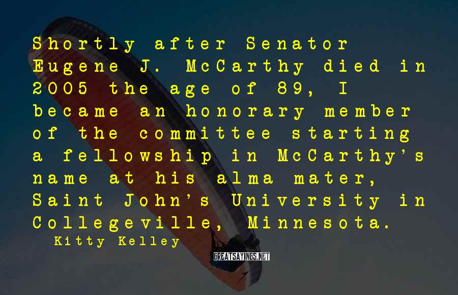 Kitty Kelley Sayings: Shortly after Senator Eugene J. McCarthy died in 2005 the age of 89, I became