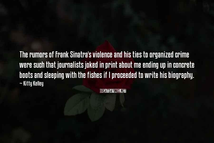 Kitty Kelley Sayings: The rumors of Frank Sinatra's violence and his ties to organized crime were such that