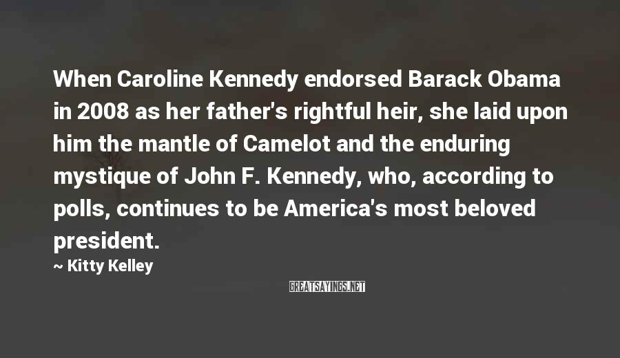 Kitty Kelley Sayings: When Caroline Kennedy endorsed Barack Obama in 2008 as her father's rightful heir, she laid