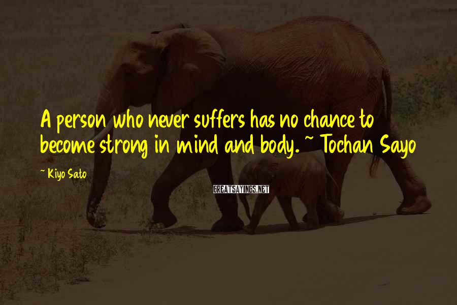 Kiyo Sato Sayings: A person who never suffers has no chance to become strong in mind and body.