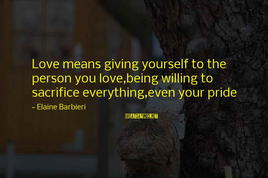 Kiyoaki Sayings By Elaine Barbieri: Love means giving yourself to the person you love,being willing to sacrifice everything,even your pride