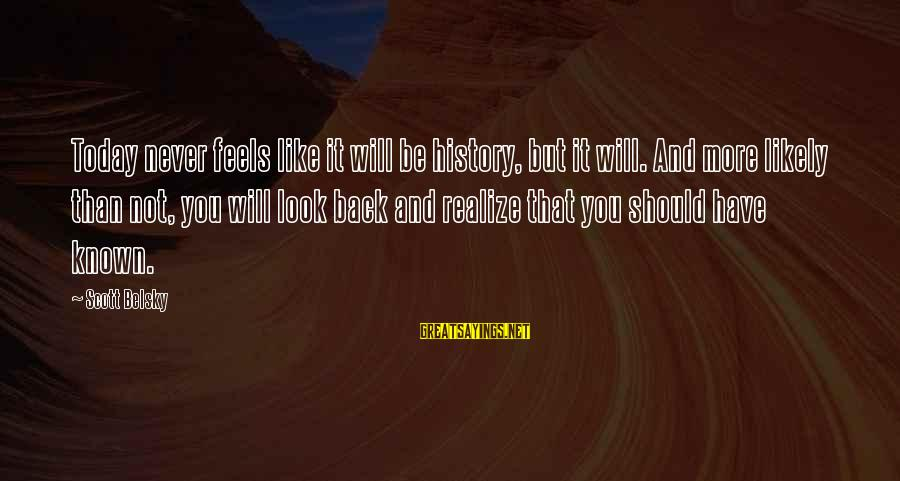 Kiyoaki Sayings By Scott Belsky: Today never feels like it will be history, but it will. And more likely than