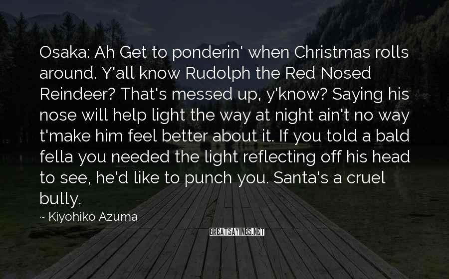 Kiyohiko Azuma Sayings: Osaka: Ah Get to ponderin' when Christmas rolls around. Y'all know Rudolph the Red Nosed