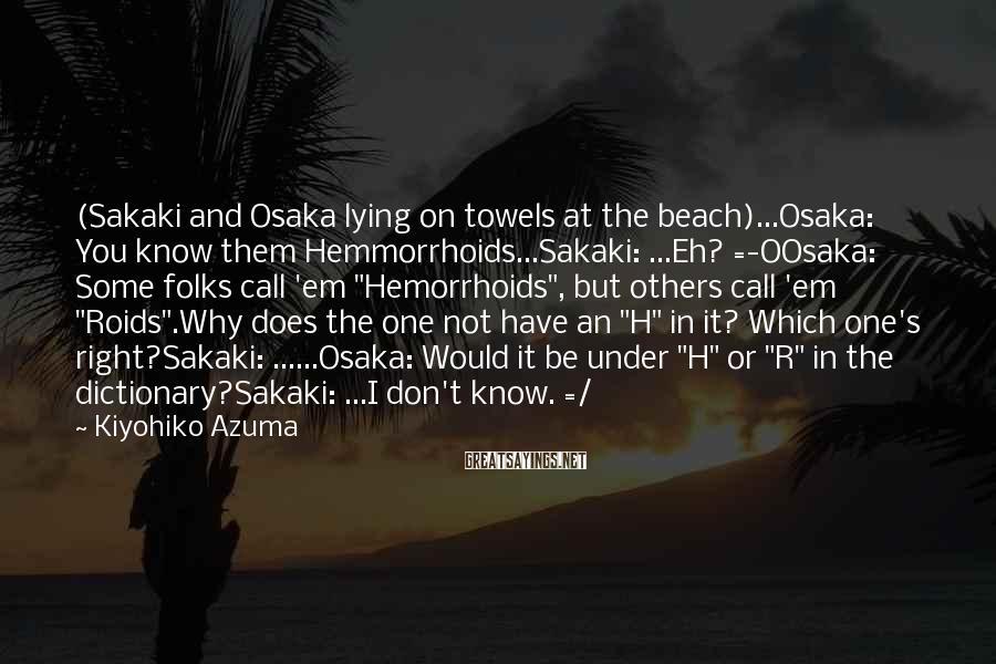 Kiyohiko Azuma Sayings: (Sakaki and Osaka lying on towels at the beach)...Osaka: You know them Hemmorrhoids...Sakaki: ...Eh? =-OOsaka: