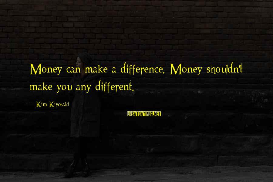 Kiyosaki Money Sayings By Kim Kiyosaki: Money can make a difference. Money shouldn't make you any different.