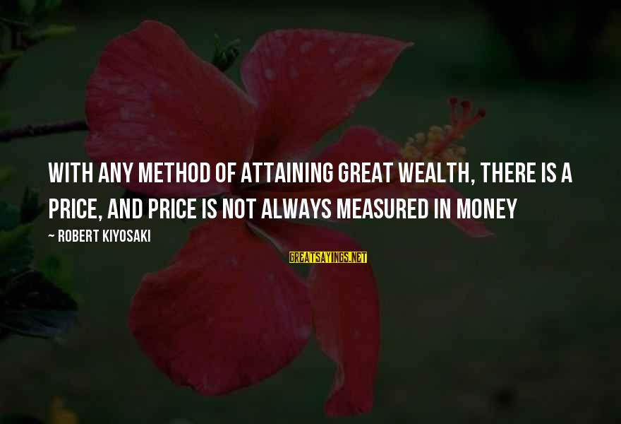 Kiyosaki Money Sayings By Robert Kiyosaki: With any method of attaining great wealth, there is a price, and price is not