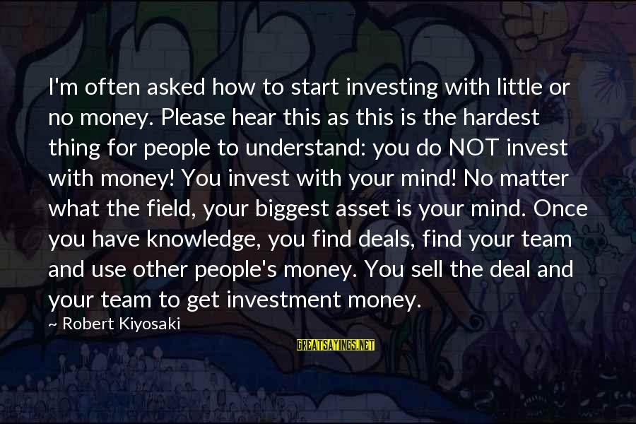 Kiyosaki Money Sayings By Robert Kiyosaki: I'm often asked how to start investing with little or no money. Please hear this