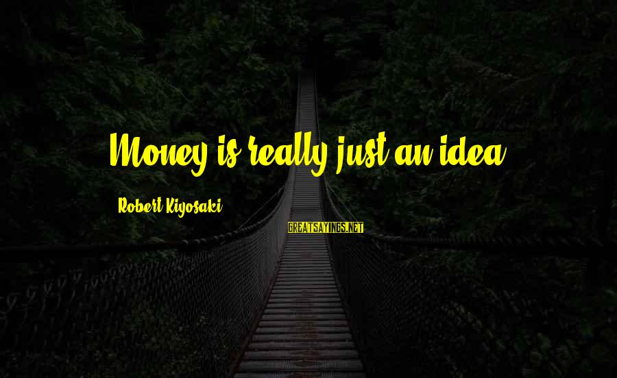 Kiyosaki Money Sayings By Robert Kiyosaki: Money is really just an idea.